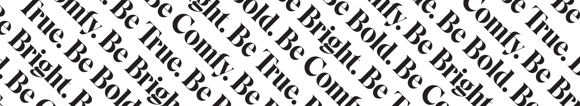 Be True. Be Comfy. Be Bright. Be Bold.