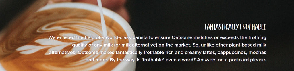Fantastically Frothable We enlisted the help of a world-class barista to ensure Oatsome matches or exceeds the frothing quality of any milk (or milk alternative) on the market. So, unlike other plant-based milk alternatives, Oatsome makes fantastically frothable rich and creamy lattes, cappuccinos, mochas and more. By the way, is 'frothable' even a word? Answers on a postcard please.