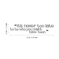 "It's never too late - 22"" x 4.5""- to be who you might have been Vinyl Wall Decal Sticker Art"