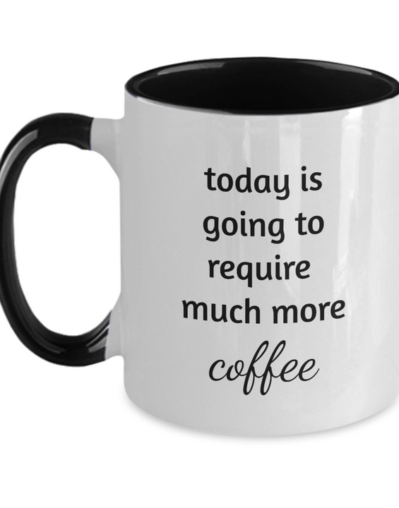 Today Is Going To Require Much More Coffee - Coffee Mug