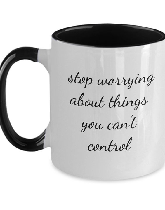 Stop Worrying About Things You Can't Control - Coffee Mug