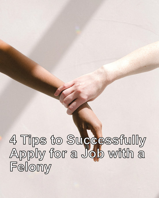 4 Tips to Successfully Apply for a Job with a Felony