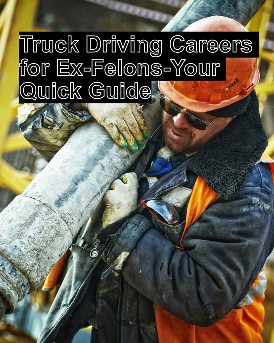 Truck Driving Careers for Ex-Felons-Your Quick Guide