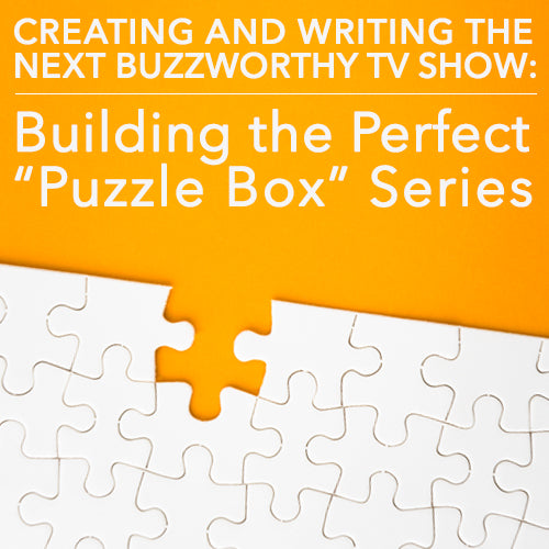 "Creating and Writing the Next Buzzworthy TV Show: Building the Perfect ""Puzzle Box"" Series"