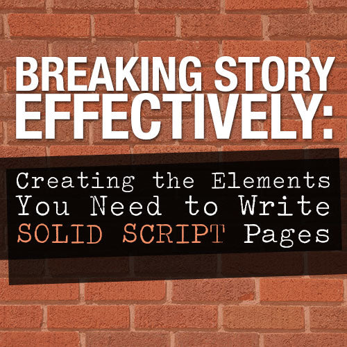 Breaking Story Effectively: Creating the Elements You Need to Write Solid Script Pages