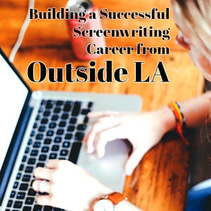Building a Successful Screenwriting Career from Outside L.A.
