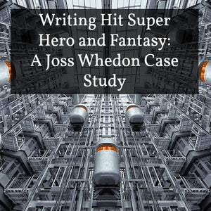 Writing Hit Super Hero and Fantasy: A Joss Whedon Case Study