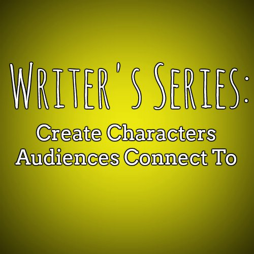 Writer's Series: Create Characters Audiences Connect To