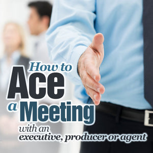 How to Ace a Meeting with an Executive, Producer, or Agent