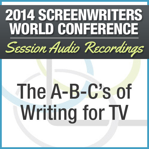 The A-B-C's of Writing for TV - 2014 Screenwriters World Conference Session