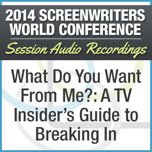 What Do You Want From Me?: A TV Insider's Guide to Breaking In - 2014 Screenwriters World Conference Session