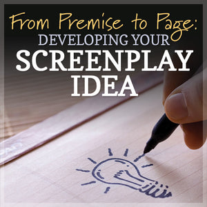 From Premise to Page: Developing Your Screenplay Idea