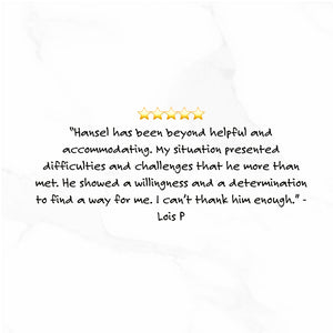 Hansel has been beyond helpful and accomadating. My situation presented difficulties and challenges that he more than met. He showed a willingness and a determination to find a way for me. I can't thank him enough. - Lois P