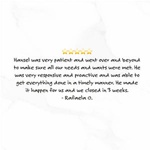 Hansel was very patient and went over and beyond to make sure all our needs and wants were met. He was very responsive and proactive and was able to get everything done in a timely manner. He made it happen for us and we closed in 3 weeks - Rafaelo O.