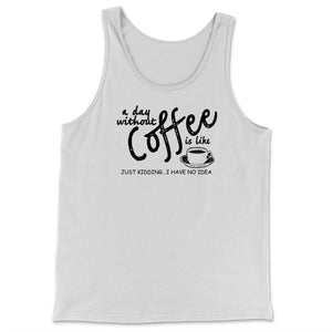A Day Without Coffee is Like Just Kidding...I Have No idea Tank Top | Brewed