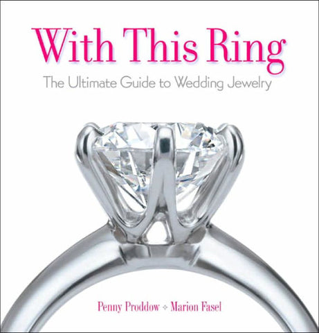 With This Ring: The Ultimate Guide to Wedding Jewelry by Marion Fasel and Penny Proddow
