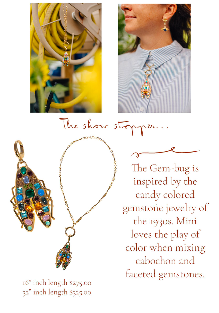 The show stopper… The Gem-Bug is inspired by the candy colored gemstone jewelry of the 1930s. Mini loves the play of color when mixing cabochon and faceted gemstones.