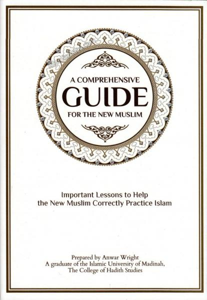 A Comprehensive Guide For the New Muslim - Important Lessons to Help the New Muslim Correctly Practice Islam