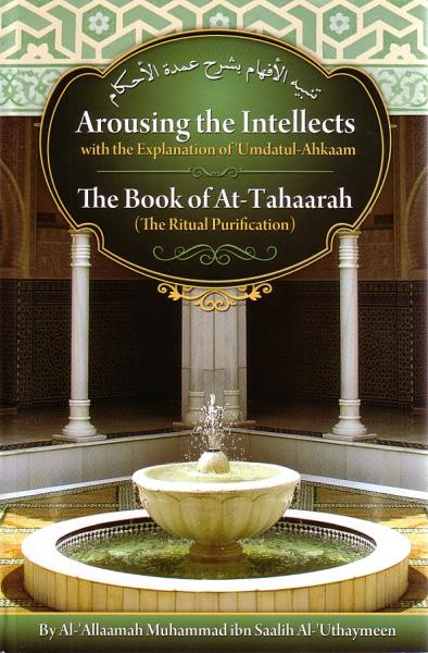 Arousing the Intellects with the Explanation of Umdatul- Ahkaam - The Book of At-Tahaarah (The Ritual of Purification)