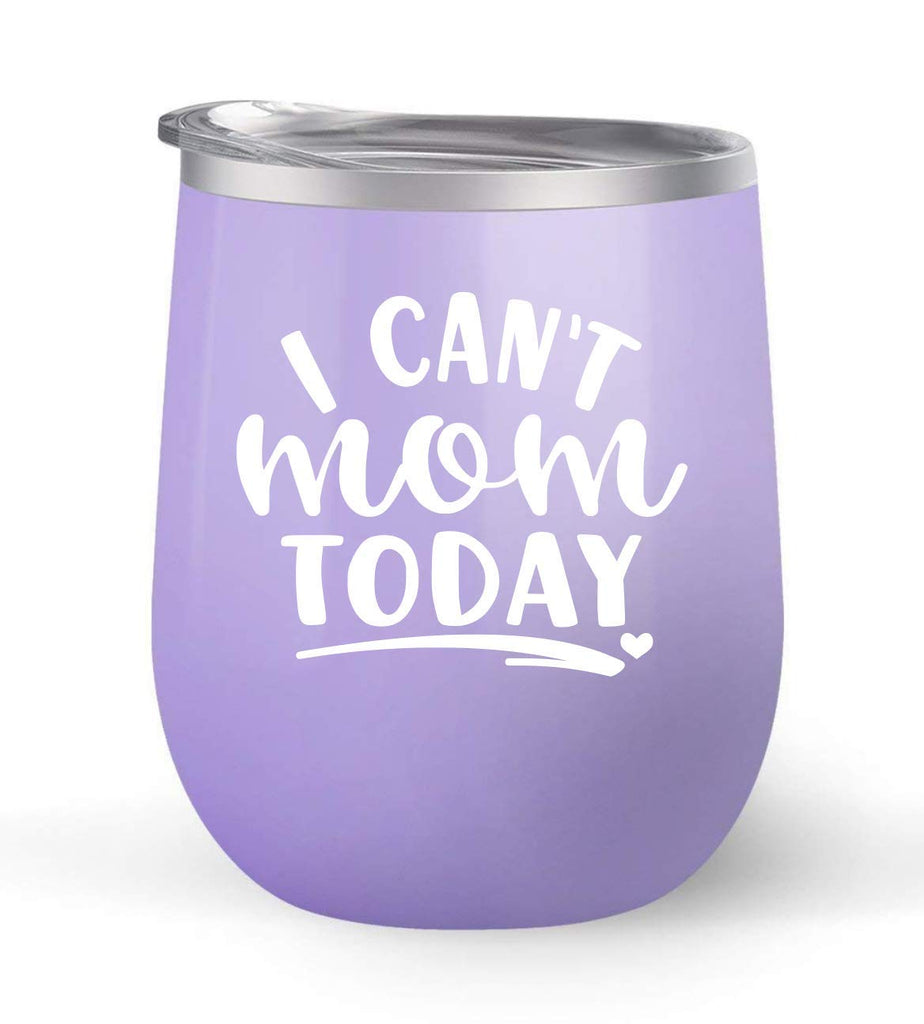I Can't Mom Today - Choose your cup color & create a personalized tumbler for Wine Water Coffee & more! Premier Maars Brand 12oz insulated cup keeps drinks cold or hot Perfect gift