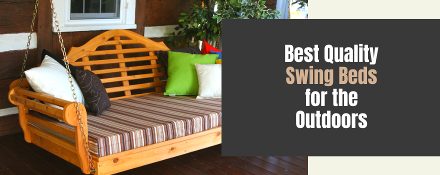 Best Quality Swing Beds for the Outdoors: Experience Luxury At Home