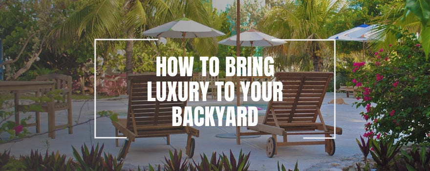 How to Bring Luxury to Your Backyard