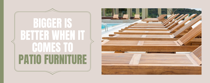 Bigger Is Better When It Comes to Patio Furniture