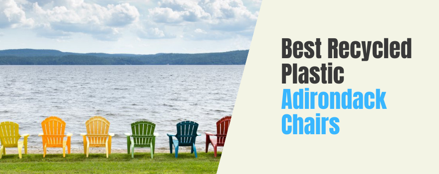 Best Recycled Plastic Adirondack Chairs: Choose an Eco-Friendly Lounging Essential