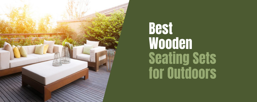Best Wooden Seating Sets for Outdoors: View Top Rated Collections