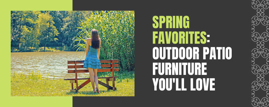 Spring Favorites: Outdoor Patio Furniture You'll Love