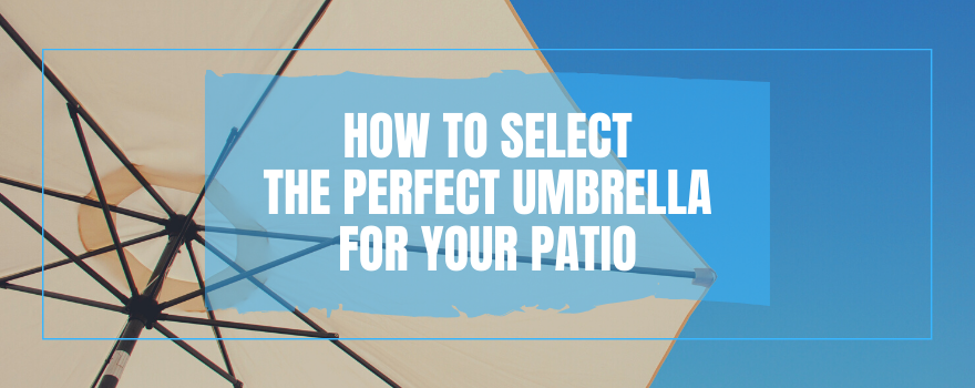 How To Select The Perfect Umbrella For Your Patio