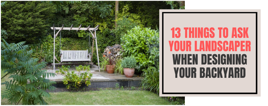 13 Things To Ask Your Landscaper When Designing Your Backyard