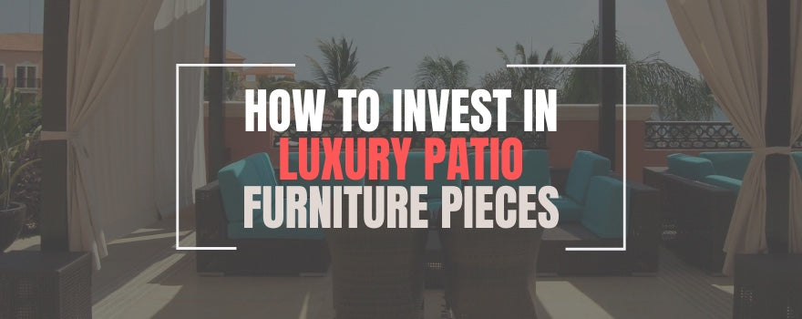 How To Invest In Luxury Patio Furniture Pieces