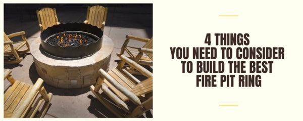 4 Things You Need to Consider to Build the Best Fire Pit Ring