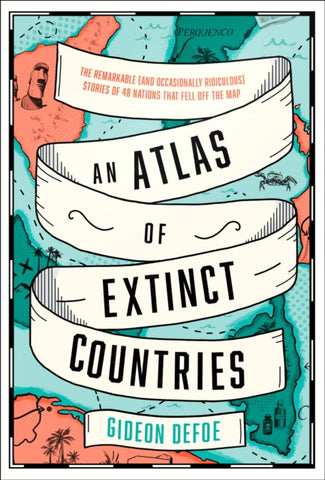 An Atlas of Extinct Countries : The Remarkable Stories of 48 Nations That Fell off the Map