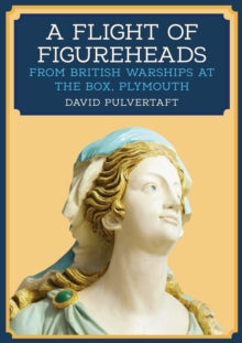 A Flight of Figureheads : From British Warships at The Box, Plymouth