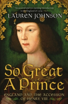 So Great a Prince : England and the Accession of Henry VIII