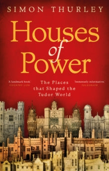 Houses of Power : The Places that Shaped the Tudor World