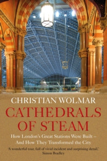 Cathedrals of Steam : How London's Great Stations Were Built - And How They Transformed the City