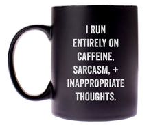 "Load image into Gallery viewer, ""I Run Entirely On Caffeine, Sarcasm, + Inappropriate Thoughts."""