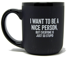 "Load image into Gallery viewer, ""I Want To Be A Nice Person, But Everyone Is Just So Stupid"""