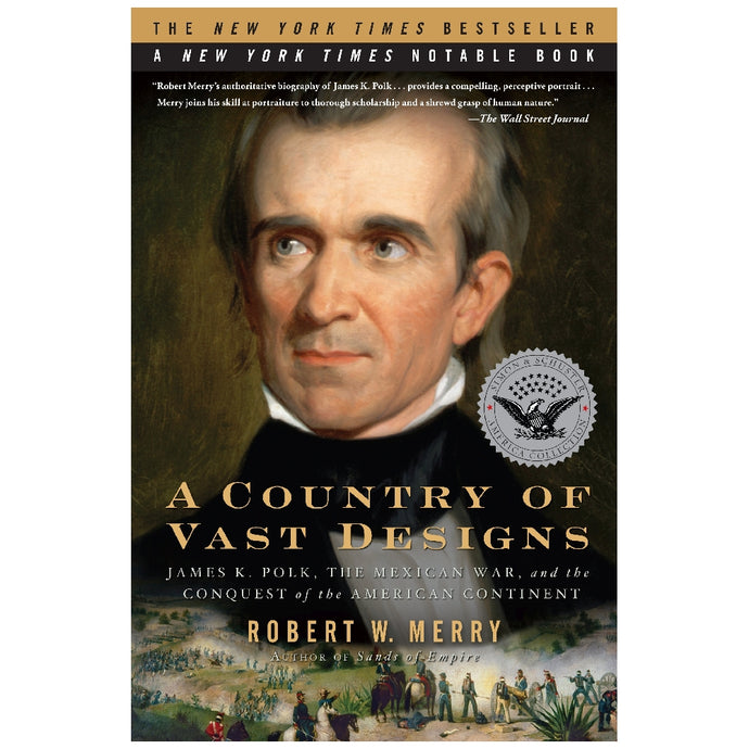 A Country of Vast Designs: James K. Polk, the Mexican War and the Conquest of the American Continent by Robert W. Merry