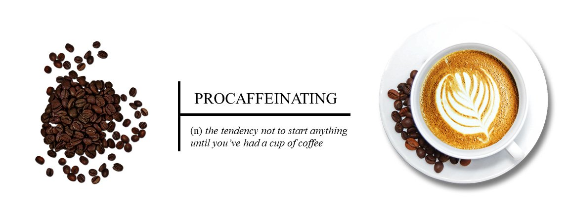 Procaffeinating - (n) the tendency not to start anything until you've had a cup of coffee