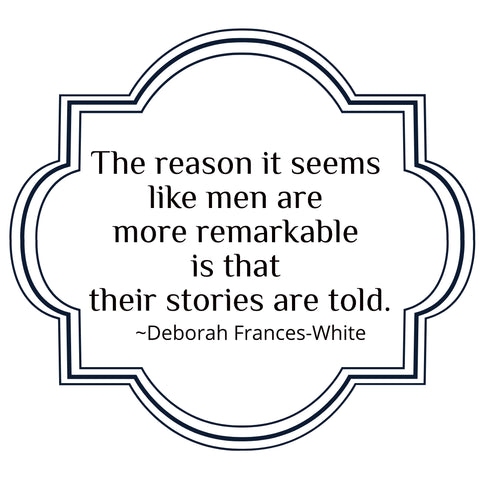 """An image graphic in black and white with a quote from Deborah Frances White, it says, """"The reason is seems like men are more remarkable is that their stories are told."""""""