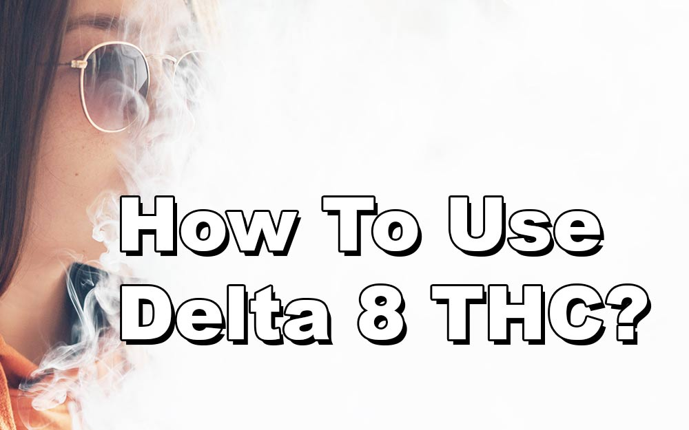 How To Use Delta 8 THC? What You Need To Know