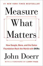 Measure What Matters: How Google, Bono, and the Gates Foundation Rock the World with OKRs