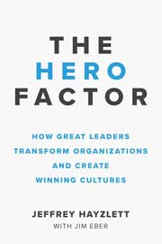 The Hero Factor: How Great Leaders Transform Organizations and Create Winning Cultures
