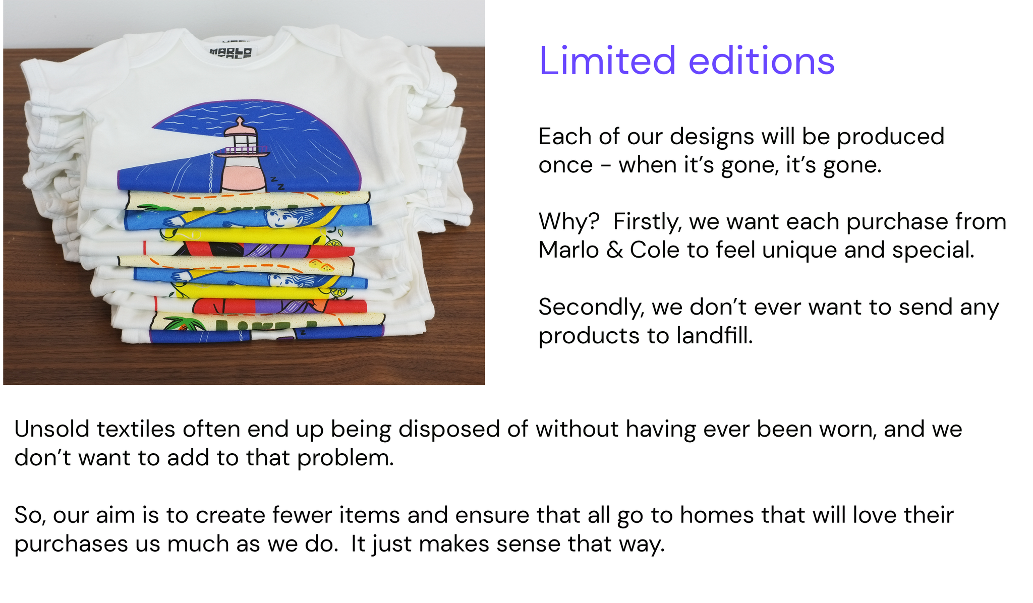 Limited editions.  Each of our designs will be produced once - when it's gone, it's gone.  Why?  Firstly, we want each purchase from Marlo & Cole to feel unique and special.  Secondly, we don't ever want to send any products to landfill.  Unsold textiles often end up being disposed of without having ever been worn, and we don't want to add to that problem. So, our aim is to create fewer items and ensure that all go to homes that will love their purchases as much as we do.  It just makes sense that way.