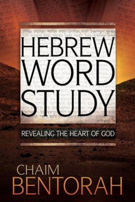 Hebrew Word Study: Revealing the Heart of God by Chaim Bentorah
