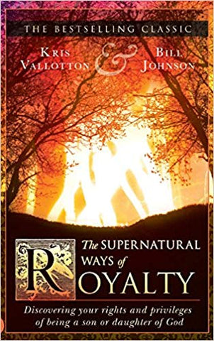 The Supernatural Ways of Royalty by Kris Vallotton & Bill Johnson
